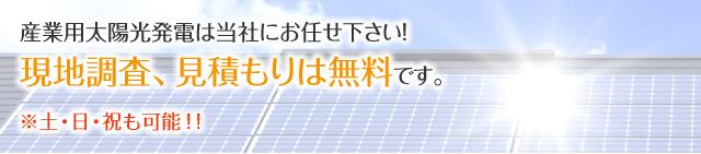 産業用太陽光発電は当社にお任せ下さい! 現地調査、見積もりは無料です。※土・日・祝も可能!!
